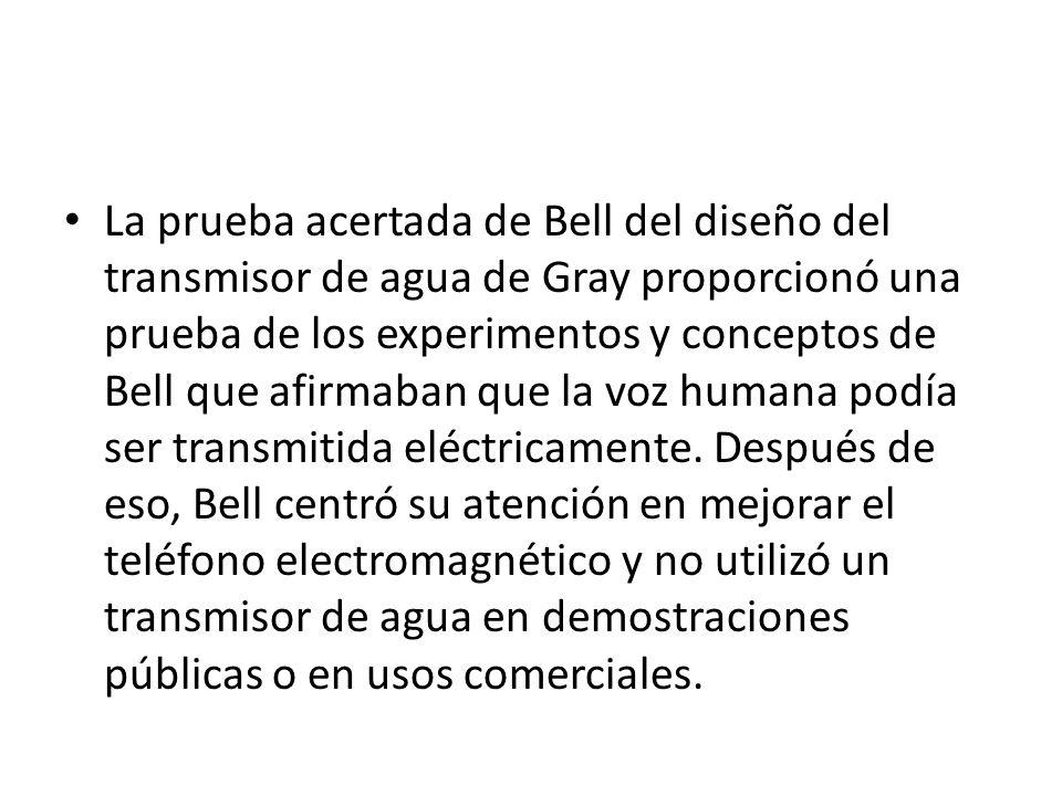 La prueba acertada de Bell del diseño del transmisor de agua de Gray proporcionó una prueba de los experimentos y conceptos de Bell que afirmaban que la voz humana podía ser transmitida eléctricamente.