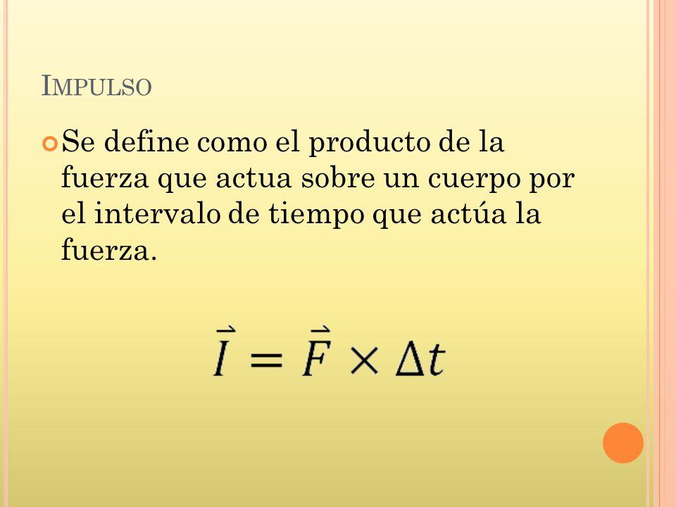 Impulso Se define como el producto de la fuerza que actua sobre un cuerpo por el intervalo de tiempo que actúa la fuerza.