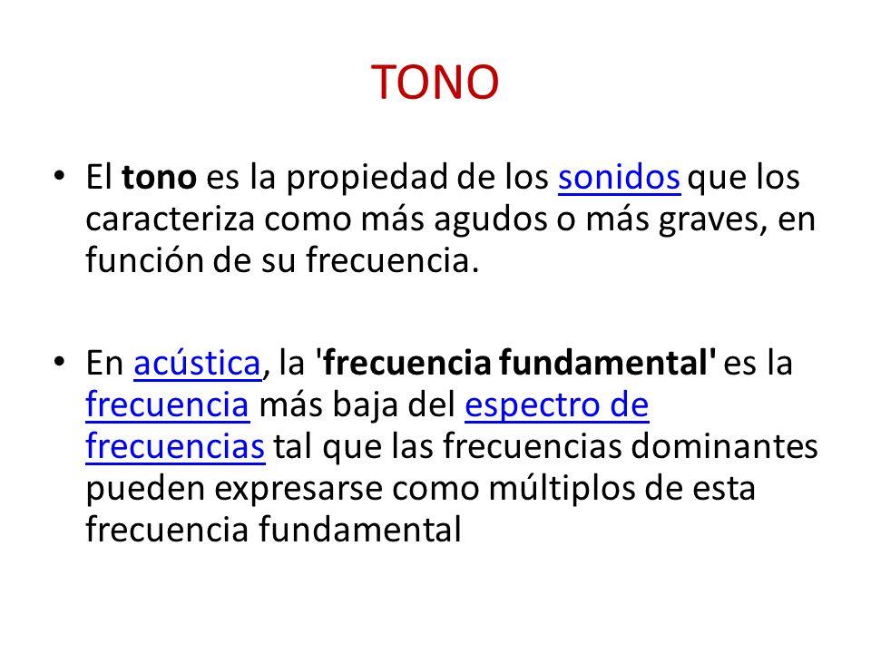 TONO El tono es la propiedad de los sonidos que los caracteriza como más agudos o más graves, en función de su frecuencia.