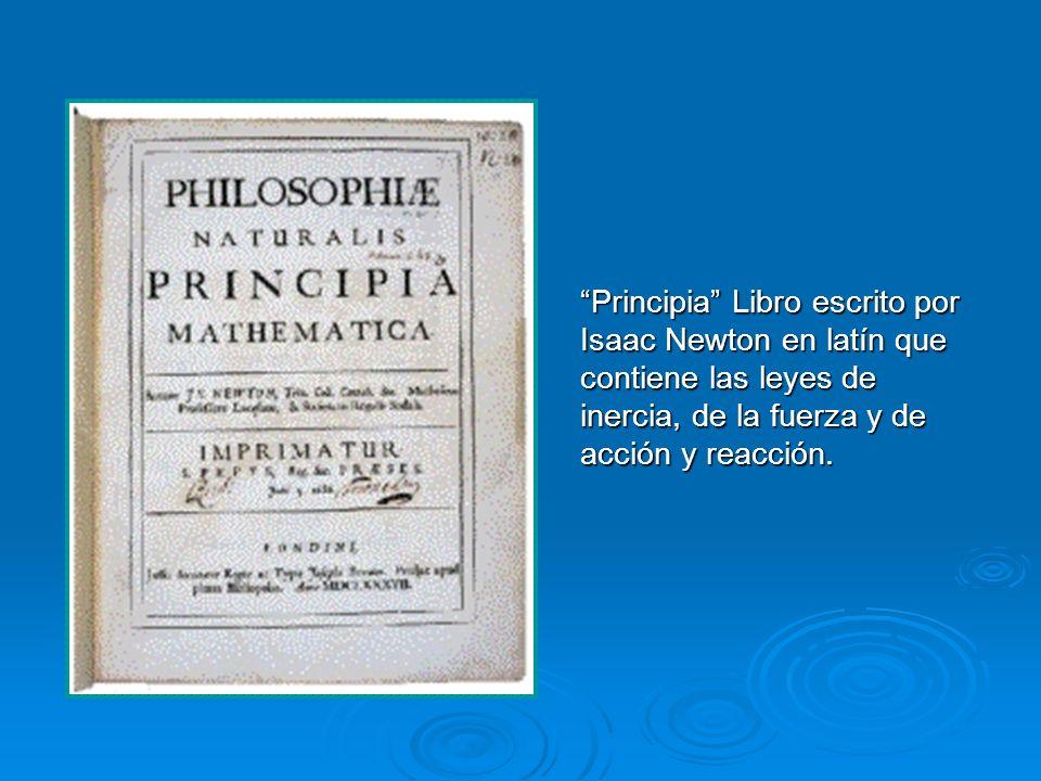Principia Libro escrito por Isaac Newton en latín que contiene las leyes de inercia, de la fuerza y de acción y reacción.