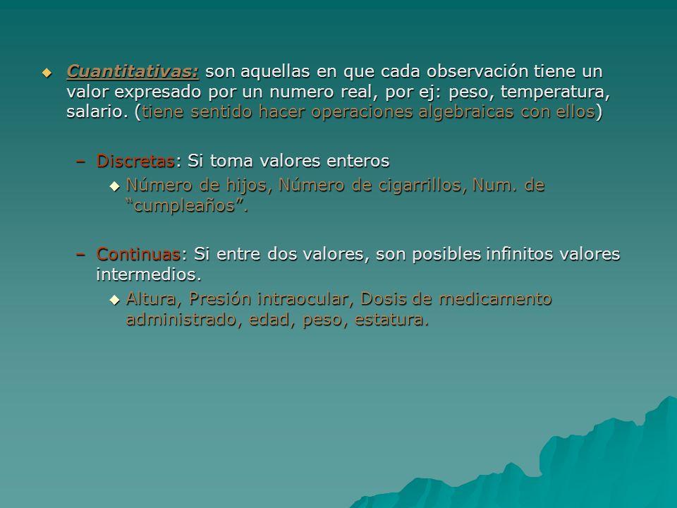 Cuantitativas: son aquellas en que cada observación tiene un valor expresado por un numero real, por ej: peso, temperatura, salario. (tiene sentido hacer operaciones algebraicas con ellos)