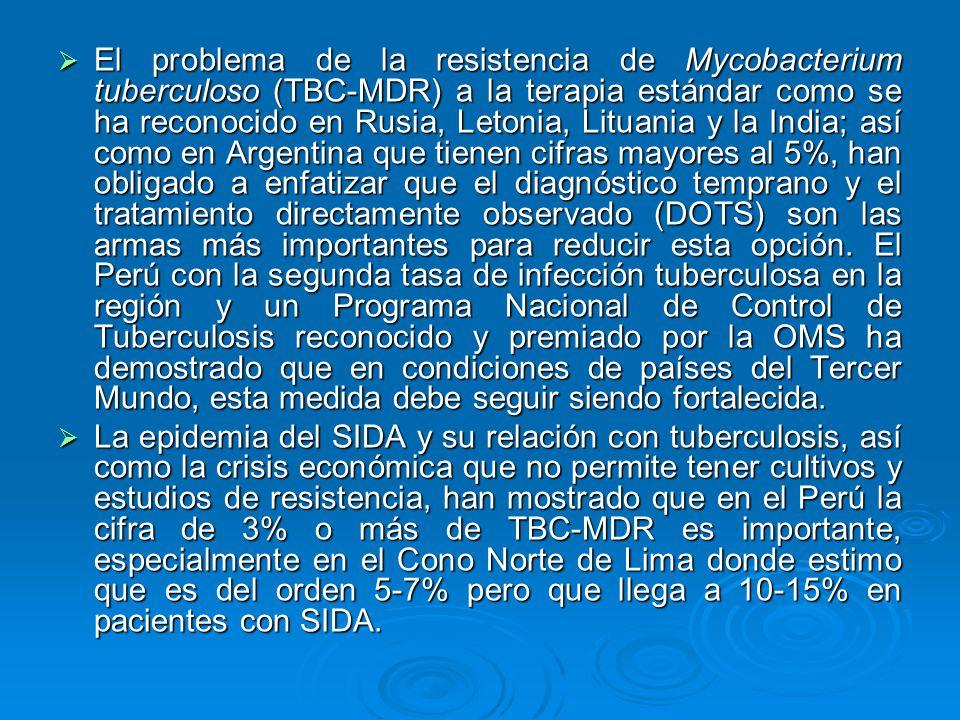 El problema de la resistencia de Mycobacterium tuberculoso (TBC-MDR) a la terapia estándar como se ha reconocido en Rusia, Letonia, Lituania y la India; así como en Argentina que tienen cifras mayores al 5%, han obligado a enfatizar que el diagnóstico temprano y el tratamiento directamente observado (DOTS) son las armas más importantes para reducir esta opción. El Perú con la segunda tasa de infección tuberculosa en la región y un Programa Nacional de Control de Tuberculosis reconocido y premiado por la OMS ha demostrado que en condiciones de países del Tercer Mundo, esta medida debe seguir siendo fortalecida.
