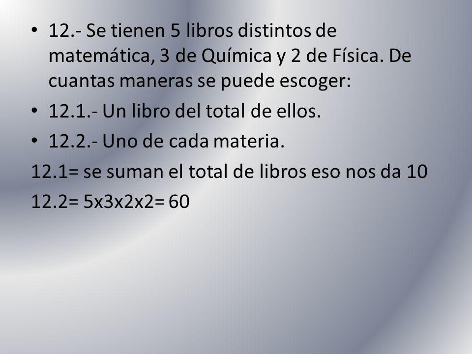12.- Se tienen 5 libros distintos de matemática, 3 de Química y 2 de Física. De cuantas maneras se puede escoger: