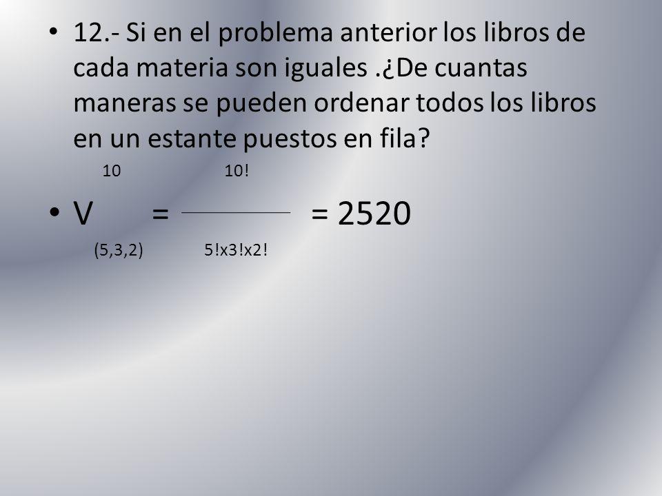 12.- Si en el problema anterior los libros de cada materia son iguales .¿De cuantas maneras se pueden ordenar todos los libros en un estante puestos en fila
