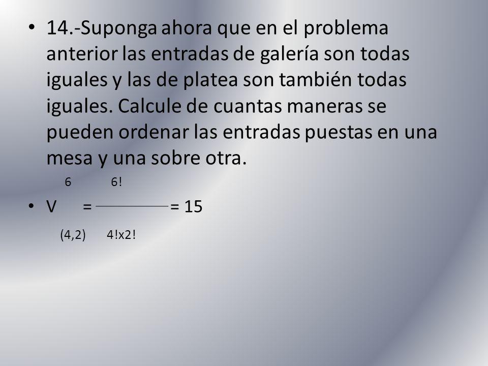 14.-Suponga ahora que en el problema anterior las entradas de galería son todas iguales y las de platea son también todas iguales. Calcule de cuantas maneras se pueden ordenar las entradas puestas en una mesa y una sobre otra.
