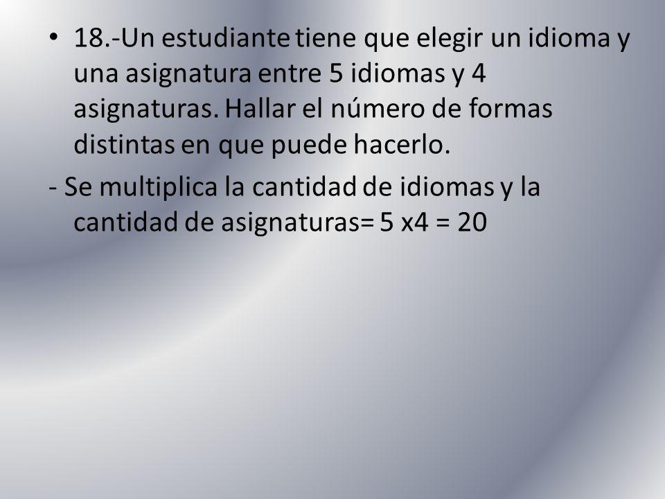 18.-Un estudiante tiene que elegir un idioma y una asignatura entre 5 idiomas y 4 asignaturas. Hallar el número de formas distintas en que puede hacerlo.
