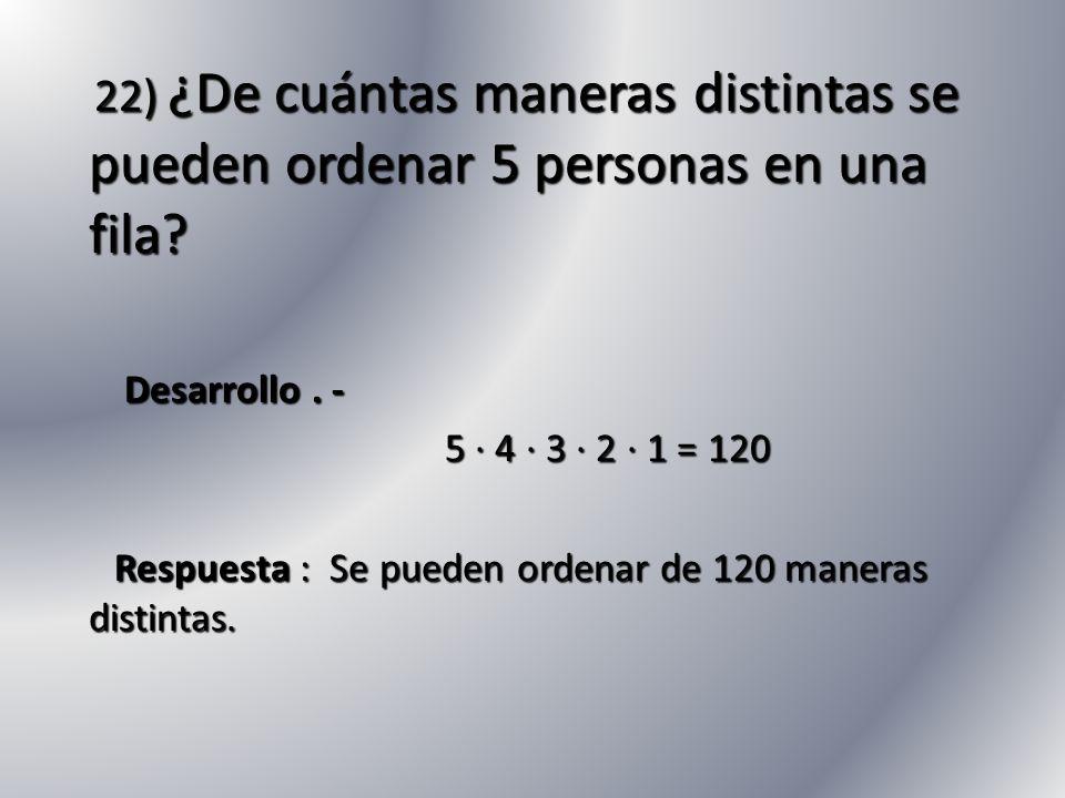 22) ¿De cuántas maneras distintas se pueden ordenar 5 personas en una fila