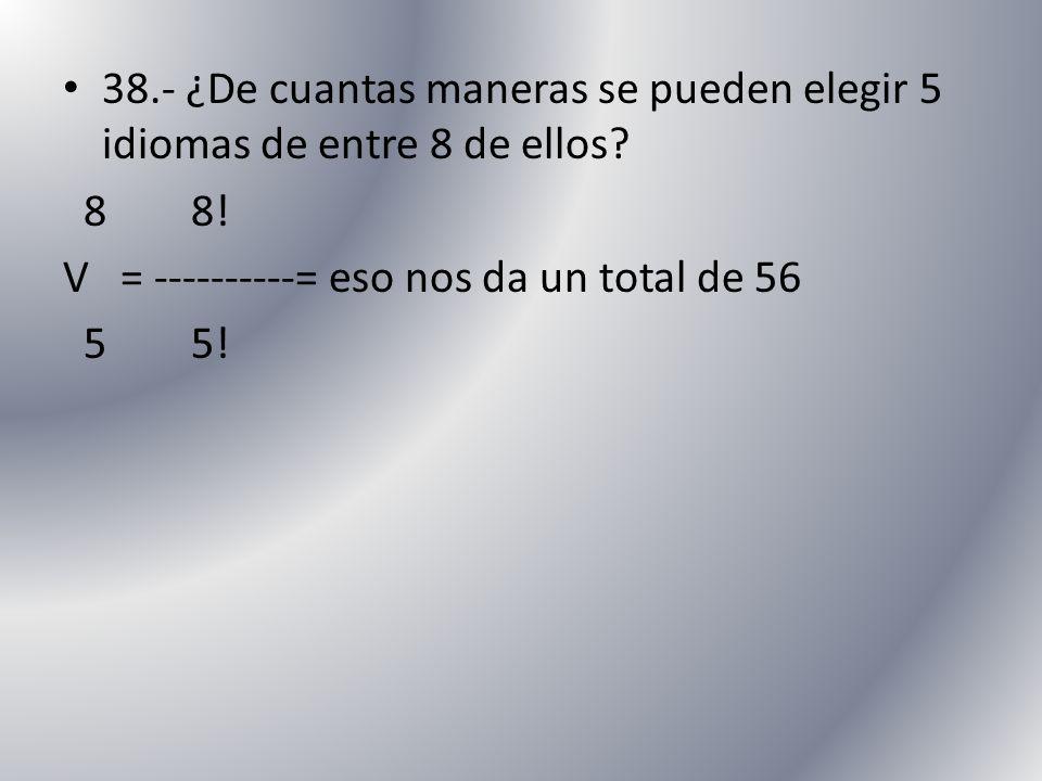 38.- ¿De cuantas maneras se pueden elegir 5 idiomas de entre 8 de ellos