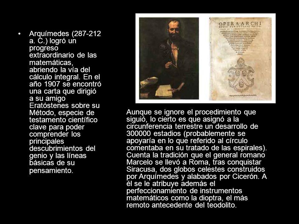 Arquímedes (287-212 a. C.) logró un progreso extraordinario de las matemáticas, abriendo la vía del cálculo integral. En el año 1907 se encontró una carta que dirigió a su amigo Eratóstenes sobre su Método, especie de testamento científico clave para poder comprender los principales descubrimientos del genio y las líneas básicas de su pensamiento.