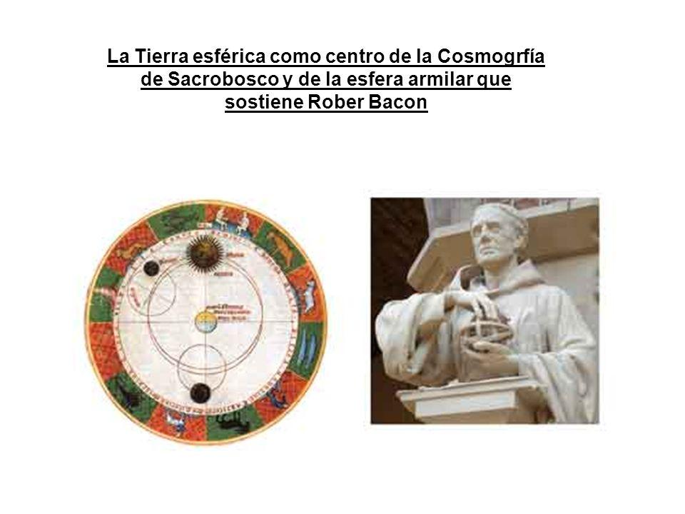 La Tierra esférica como centro de la Cosmogrfía de Sacrobosco y de la esfera armilar que sostiene Rober Bacon