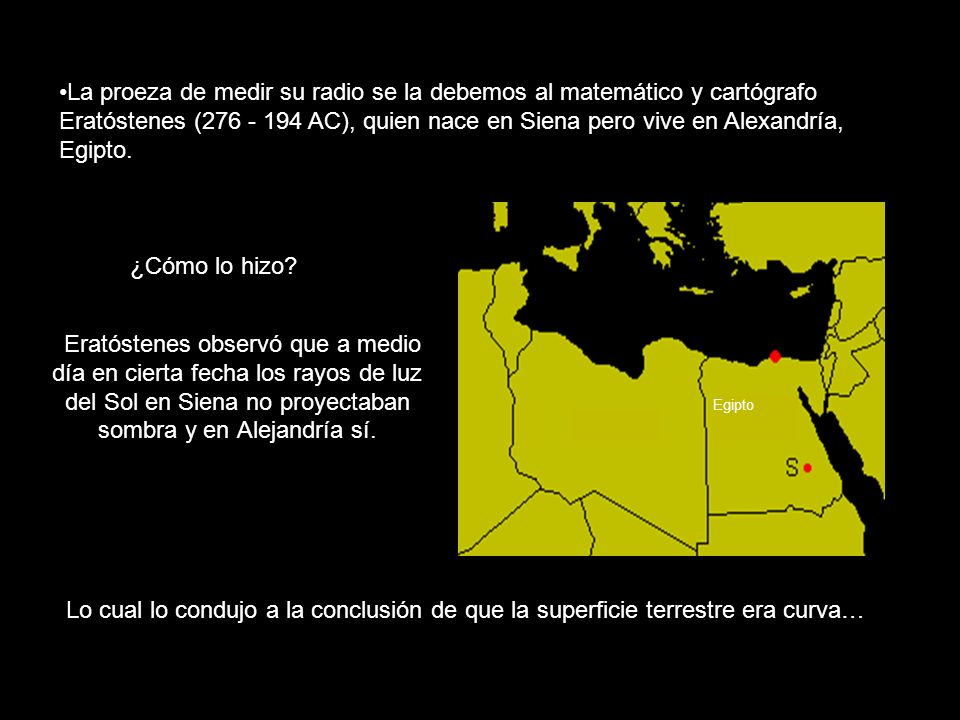 La proeza de medir su radio se la debemos al matemático y cartógrafo Eratóstenes (276 - 194 AC), quien nace en Siena pero vive en Alexandría, Egipto.