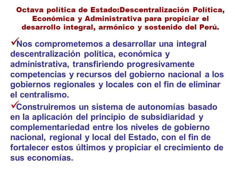 Octava política de Estado:Descentralización Política, Económica y Administrativa para propiciar el desarrollo integral, armónico y sostenido del Perú.