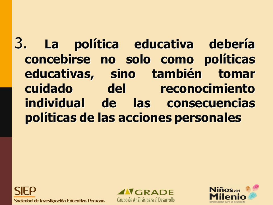 3. La política educativa debería concebirse no solo como políticas educativas, sino también tomar cuidado del reconocimiento individual de las consecuencias políticas de las acciones personales
