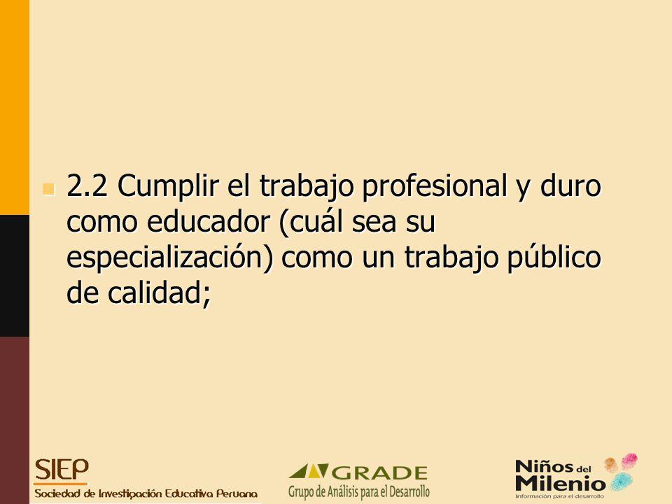 2.2 Cumplir el trabajo profesional y duro como educador (cuál sea su especialización) como un trabajo público de calidad;