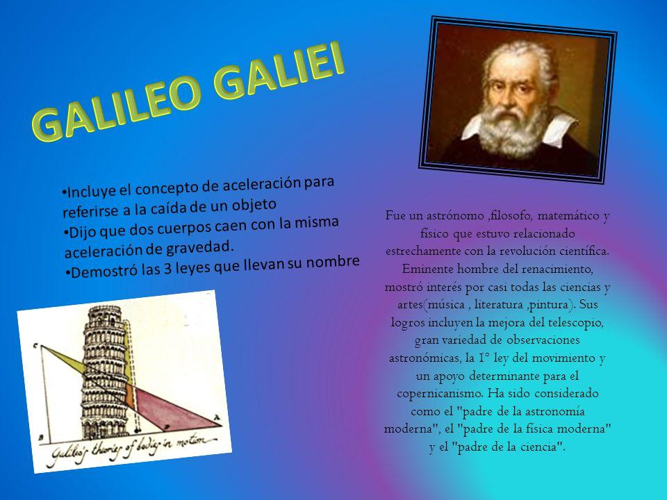 GALILEO GALIEI Incluye el concepto de aceleración para referirse a la caída de un objeto.