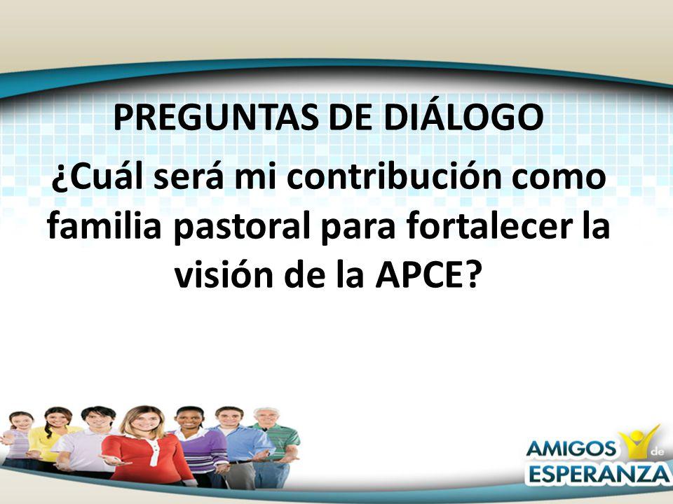 PREGUNTAS DE DIÁLOGO ¿Cuál será mi contribución como familia pastoral para fortalecer la visión de la APCE