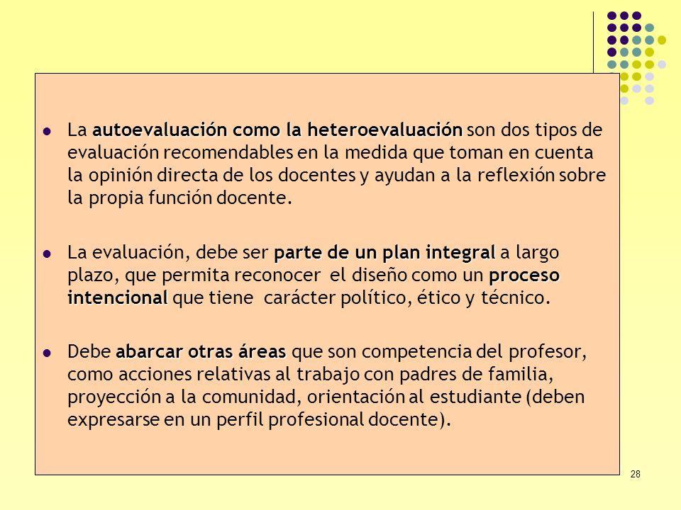 La autoevaluación como la heteroevaluación son dos tipos de evaluación recomendables en la medida que toman en cuenta la opinión directa de los docentes y ayudan a la reflexión sobre la propia función docente.