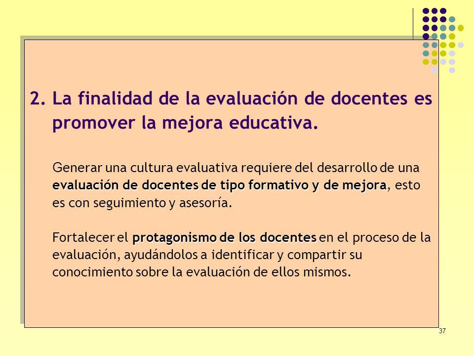 La finalidad de la evaluación de docentes es promover la mejora educativa. Generar una cultura evaluativa requiere del desarrollo de una evaluación de docentes de tipo formativo y de mejora, esto es con seguimiento y asesoría. Fortalecer el protagonismo de los docentes en el proceso de la evaluación, ayudándolos a identificar y compartir su conocimiento sobre la evaluación de ellos mismos.