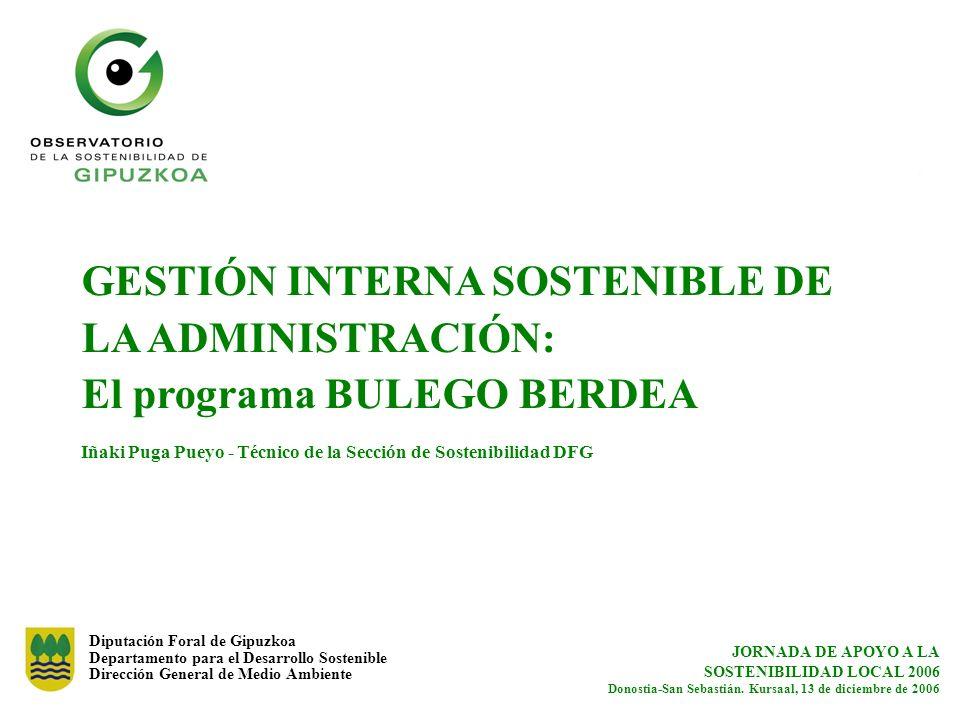 GESTIÓN INTERNA SOSTENIBLE DE LA ADMINISTRACIÓN: El programa BULEGO BERDEA Iñaki Puga Pueyo - Técnico de la Sección de Sostenibilidad DFG
