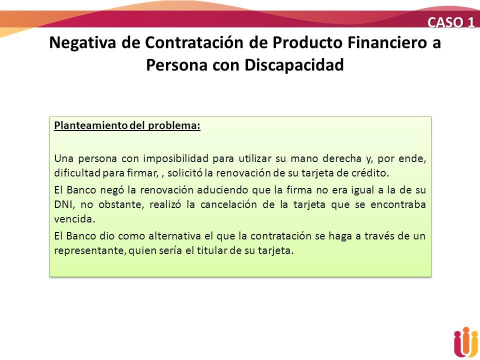 CASO 1 Negativa de Contratación de Producto Financiero a Persona con Discapacidad. Planteamiento del problema: