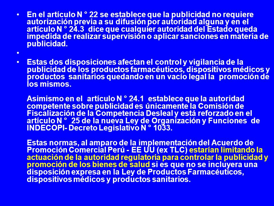 En el artículo N ° 22 se establece que la publicidad no requiere autorización previa a su difusión por autoridad alguna y en el artículo N ° 24.3 dice que cualquier autoridad del Estado queda impedida de realizar supervisión o aplicar sanciones en materia de publicidad.