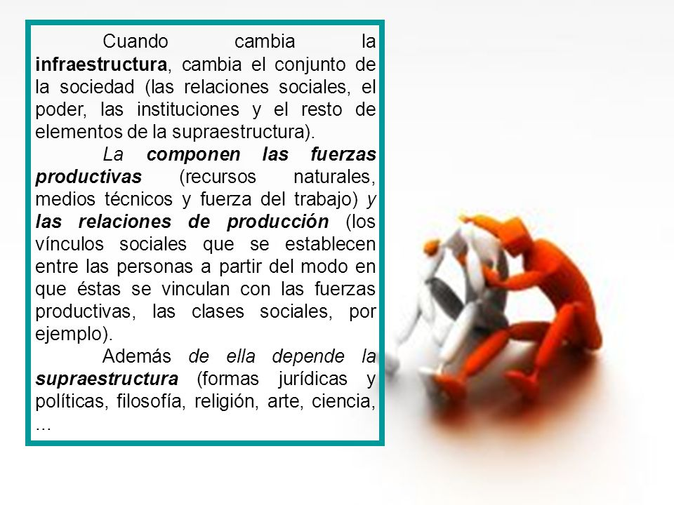Cuando cambia la infraestructura, cambia el conjunto de la sociedad (las relaciones sociales, el poder, las instituciones y el resto de elementos de la supraestructura).