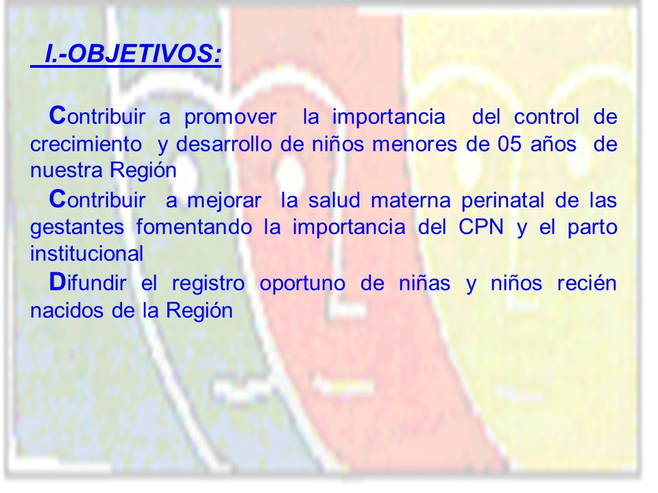 I.-OBJETIVOS: Contribuir a promover la importancia del control de crecimiento y desarrollo de niños menores de 05 años de nuestra Región.