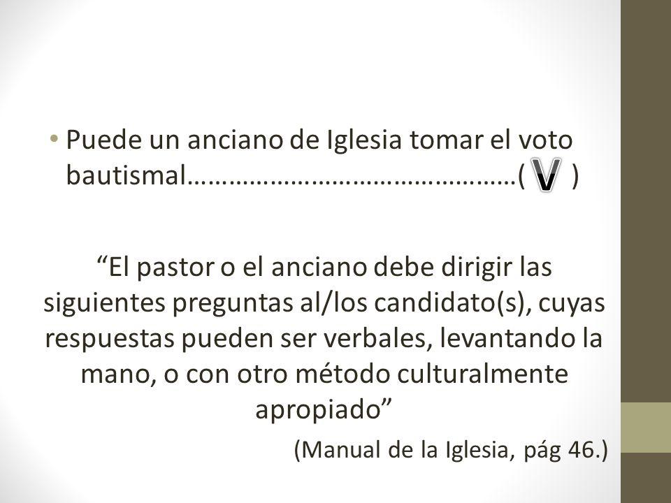 Puede un anciano de Iglesia tomar el voto bautismal…………………………………………( )
