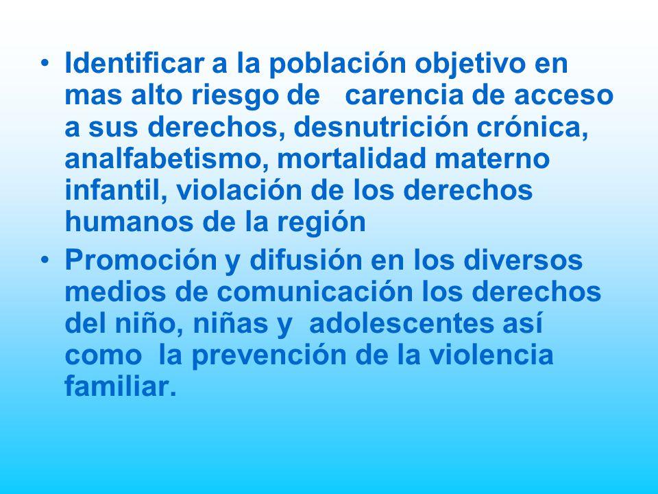Identificar a la población objetivo en mas alto riesgo de carencia de acceso a sus derechos, desnutrición crónica, analfabetismo, mortalidad materno infantil, violación de los derechos humanos de la región