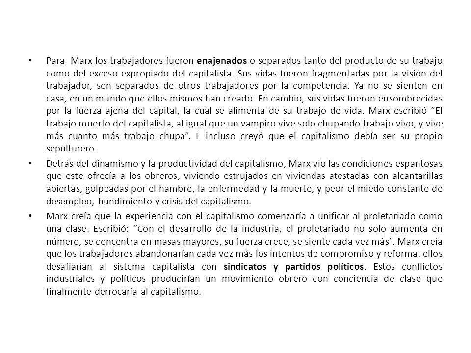 Para Marx los trabajadores fueron enajenados o separados tanto del producto de su trabajo como del exceso expropiado del capitalista. Sus vidas fueron fragmentadas por la visión del trabajador, son separados de otros trabajadores por la competencia. Ya no se sienten en casa, en un mundo que ellos mismos han creado. En cambio, sus vidas fueron ensombrecidas por la fuerza ajena del capital, la cual se alimenta de su trabajo de vida. Marx escribió El trabajo muerto del capitalista, al igual que un vampiro vive solo chupando trabajo vivo, y vive más cuanto más trabajo chupa . E incluso creyó que el capitalismo debía ser su propio sepulturero.
