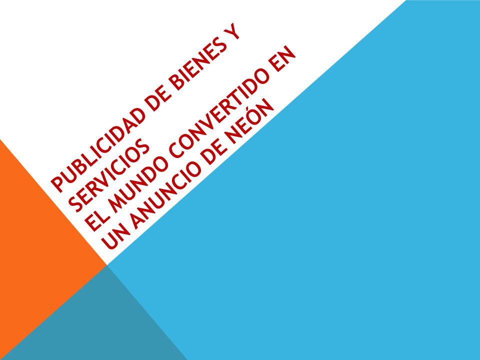 PUBLICIDAD DE BIENES Y SERVICIOS EL MUNDO CONVERTIDO EN UN ANUNCIO DE NEÓN