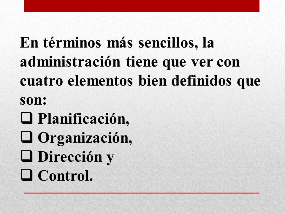 En términos más sencillos, la administración tiene que ver con cuatro elementos bien definidos que son: