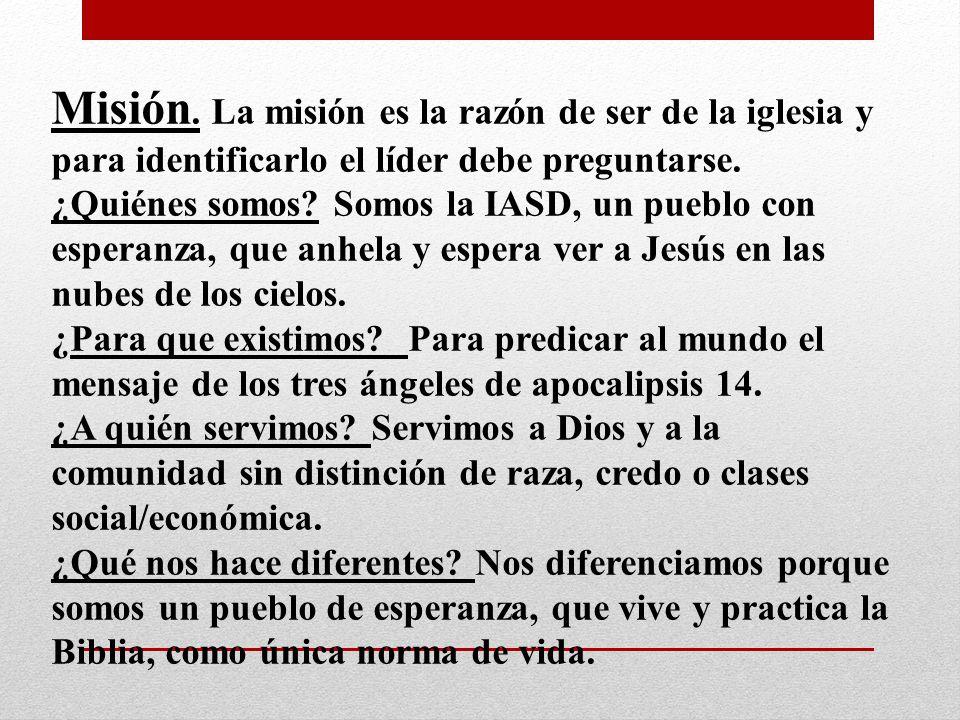 Misión. La misión es la razón de ser de la iglesia y para identificarlo el líder debe preguntarse.