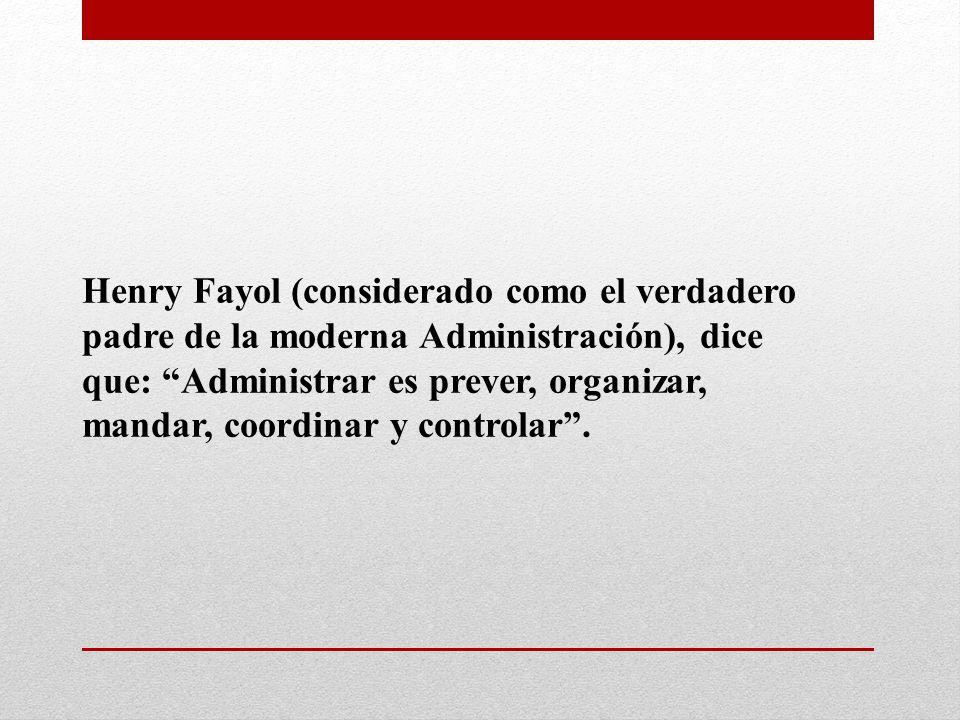 Henry Fayol (considerado como el verdadero padre de la moderna Administración), dice que: Administrar es prever, organizar, mandar, coordinar y controlar .