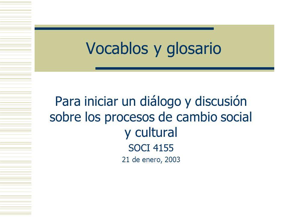 Vocablos y glosario Para iniciar un diálogo y discusión sobre los procesos de cambio social y cultural.