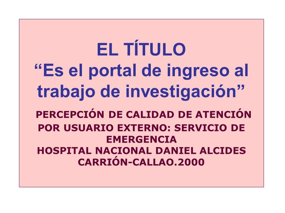 EL TÍTULO Es el portal de ingreso al trabajo de investigación PERCEPCIÓN DE CALIDAD DE ATENCIÓN POR USUARIO EXTERNO: SERVICIO DE EMERGENCIA HOSPITAL NACIONAL DANIEL ALCIDES CARRIÓN-CALLAO.2000