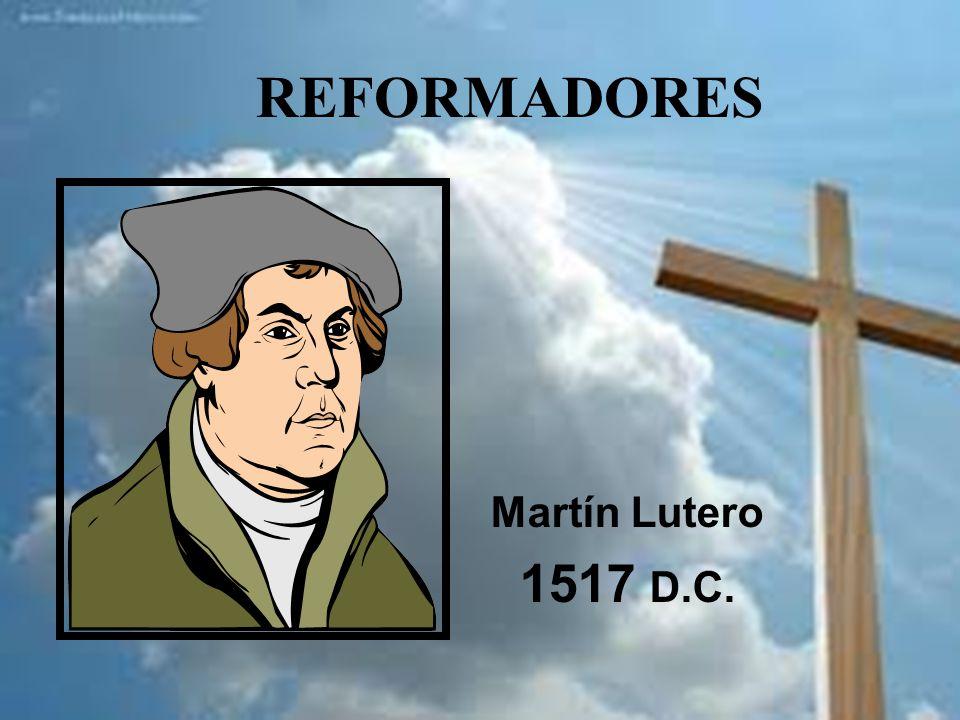 REFORMADORES Martín Lutero 1517 D.C.