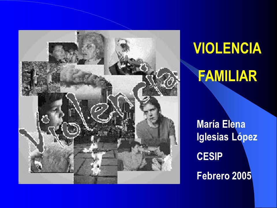 VIOLENCIA FAMILIAR María Elena Iglesias López CESIP Febrero 2005