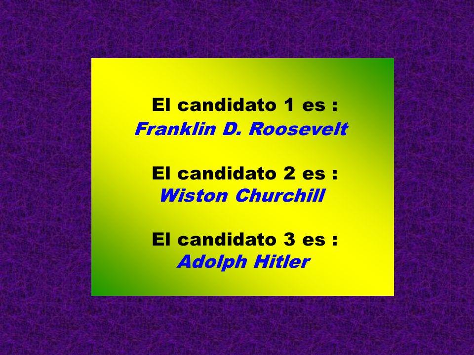 El candidato 1 es : Franklin D. Roosevelt. El candidato 2 es : Wiston Churchill. El candidato 3 es :