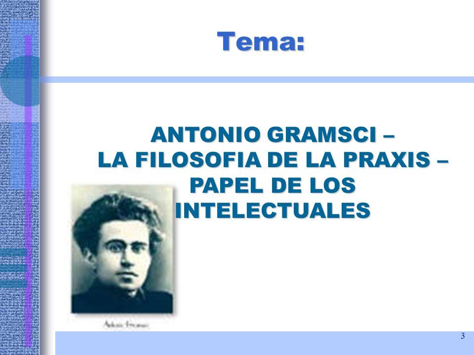Tema: ANTONIO GRAMSCI – LA FILOSOFIA DE LA PRAXIS – PAPEL DE LOS INTELECTUALES