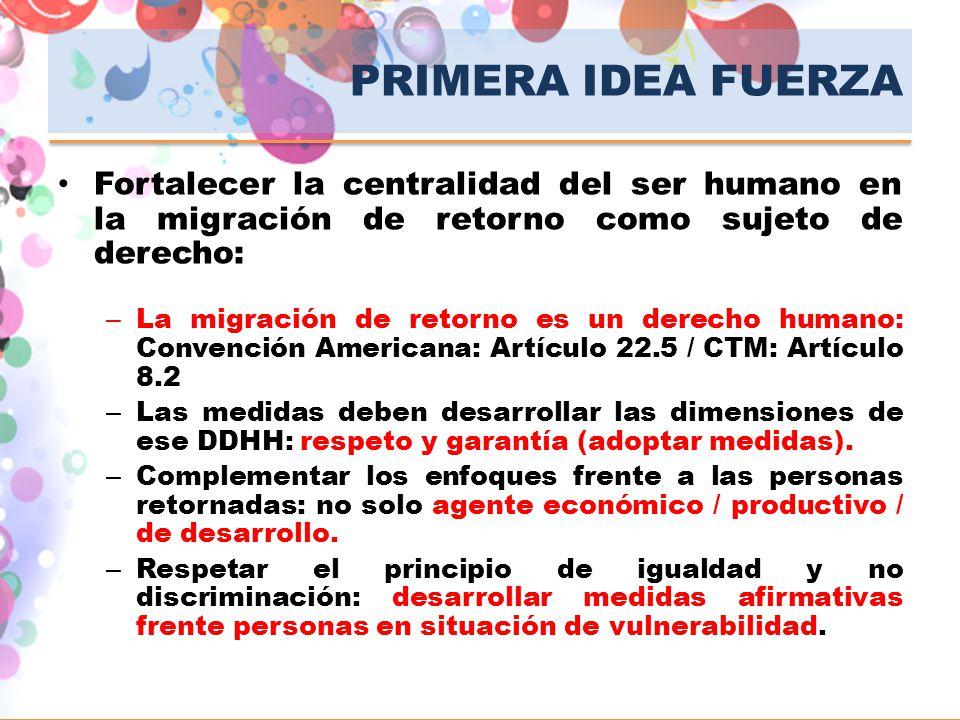 PRIMERA IDEA FUERZA Fortalecer la centralidad del ser humano en la migración de retorno como sujeto de derecho:
