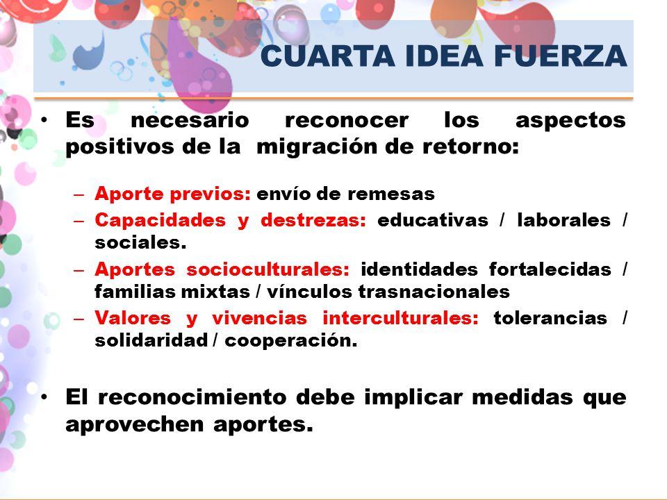 CUARTA IDEA FUERZA Es necesario reconocer los aspectos positivos de la migración de retorno: Aporte previos: envío de remesas.