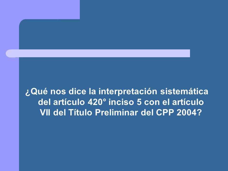 ¿Qué nos dice la interpretación sistemática del artículo 420° inciso 5 con el artículo VII del Título Preliminar del CPP 2004