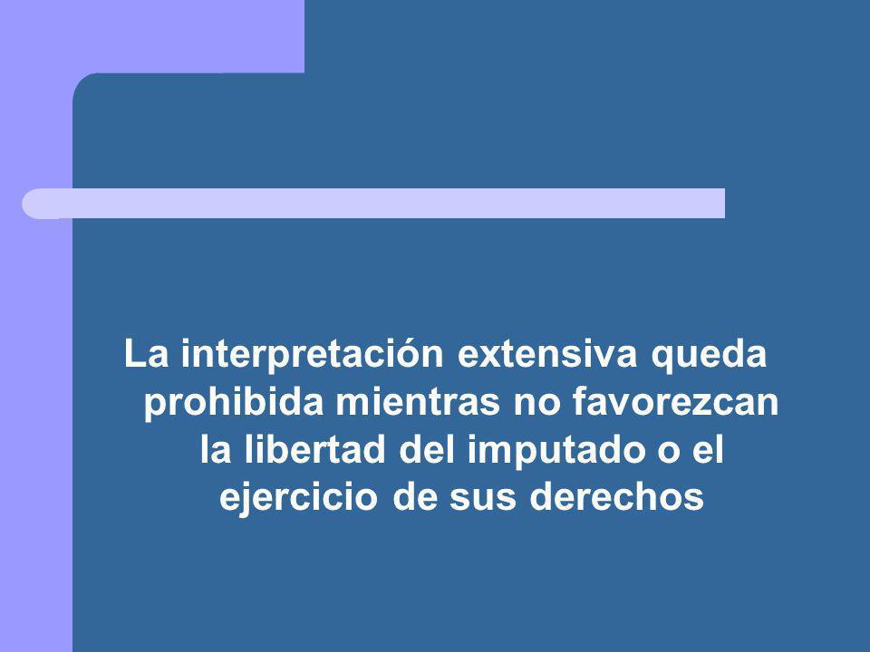 La interpretación extensiva queda prohibida mientras no favorezcan la libertad del imputado o el ejercicio de sus derechos
