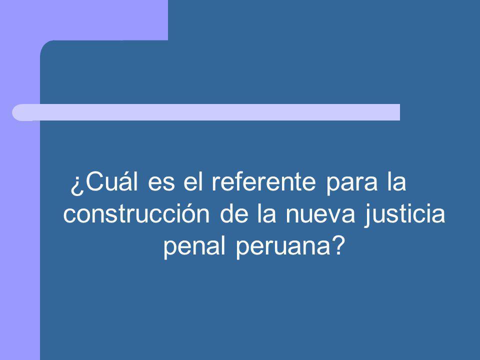 ¿Cuál es el referente para la construcción de la nueva justicia penal peruana