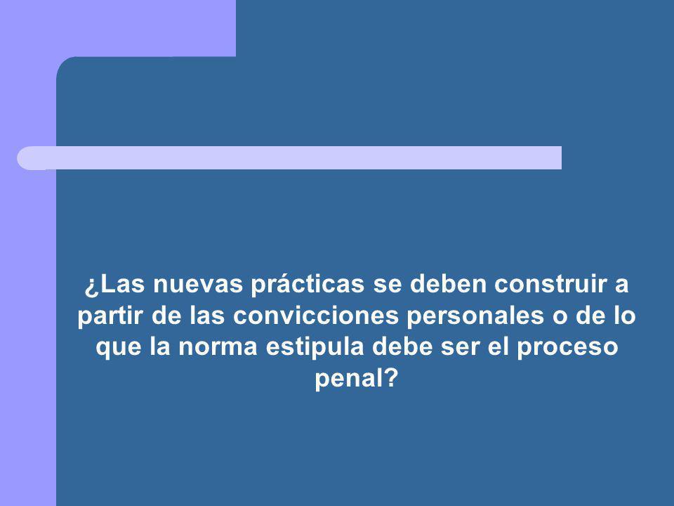 ¿Las nuevas prácticas se deben construir a partir de las convicciones personales o de lo que la norma estipula debe ser el proceso penal