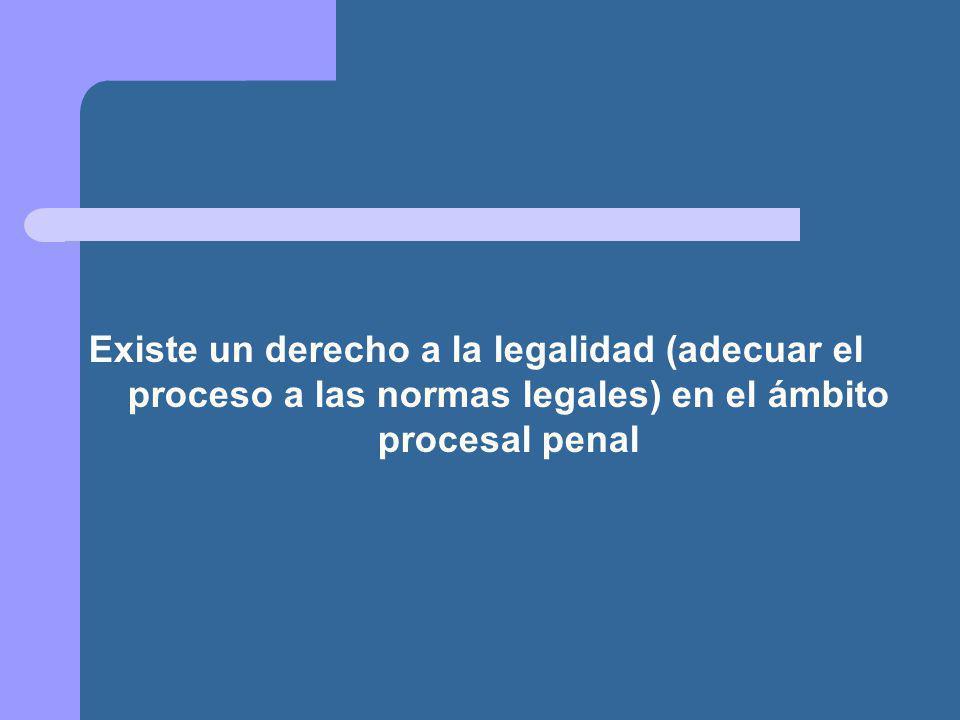 Existe un derecho a la legalidad (adecuar el proceso a las normas legales) en el ámbito procesal penal