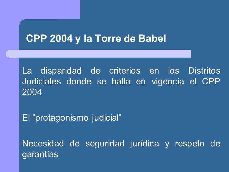 CPP 2004 y la Torre de Babel La disparidad de criterios en los Distritos Judiciales donde se halla en vigencia el CPP 2004.