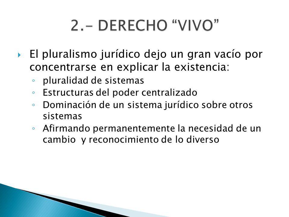 2.- DERECHO VIVO El pluralismo jurídico dejo un gran vacío por concentrarse en explicar la existencia: