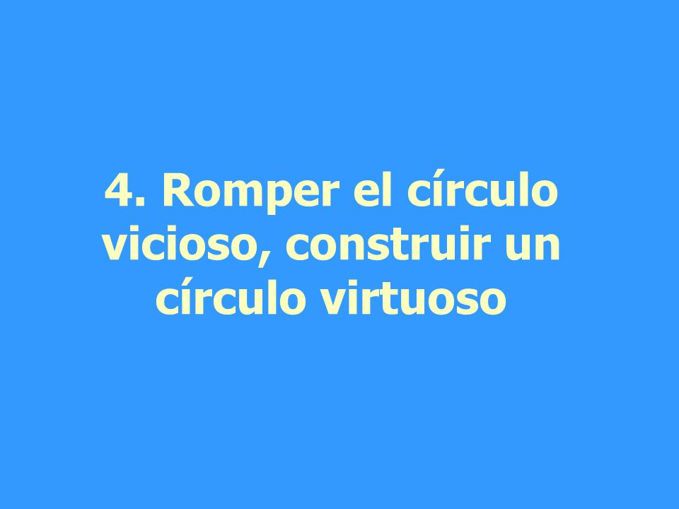 4. Romper el círculo vicioso, construir un círculo virtuoso